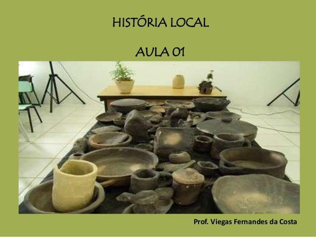HISTÓRIA LOCAL AULA 01 Prof. Viegas Fernandes da Costa