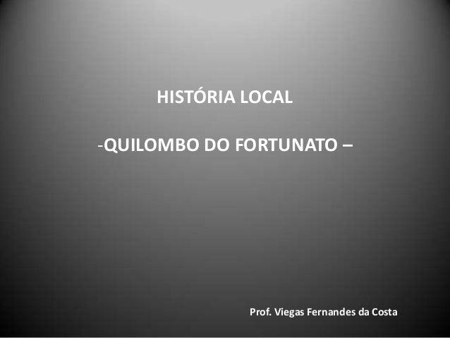 HISTÓRIA LOCAL -QUILOMBO DO FORTUNATO – Prof. Viegas Fernandes da Costa