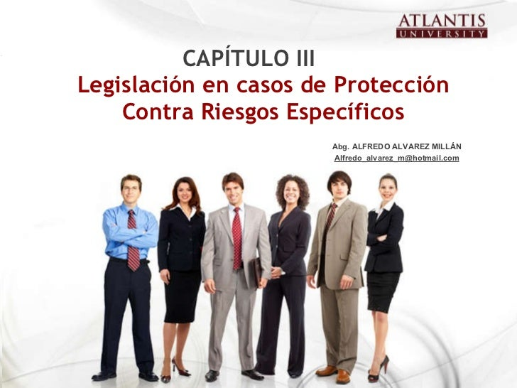 Legislación en casos de Protección Contra Riesgos Específicos CAPÍTULO III Abg. ALFREDO ALVAREZ MILLÁN [email_address]