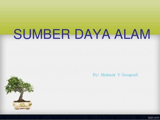 SUMBER DAYA ALAM By: Muhazir V Geografi