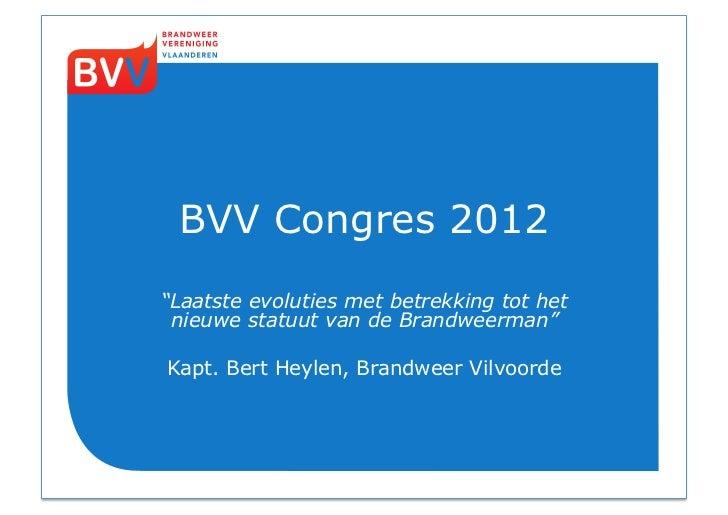 """BVV Congres 2012""""Laatste evoluties met betrekking tot het nieuwe statuut van de Brandweerman""""Kapt. Bert Heylen, Brandweer ..."""