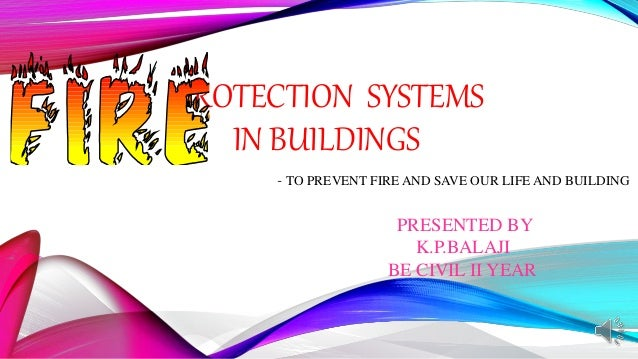 PROTECTION SYSTEMS IN BUILDINGS - TO PREVENT FIRE AND SAVE OUR LIFE AND BUILDING PRESENTED BY K.P.BALAJI BE CIVIL II YEAR
