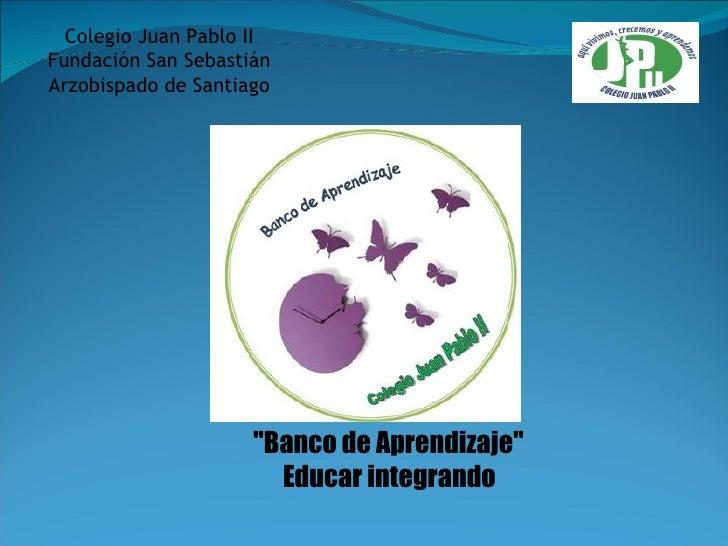 """""""Banco de Aprendizaje""""  Educar integrando   Colegio Juan Pablo II Fundación San Sebastián Arzobispado de Santiago"""