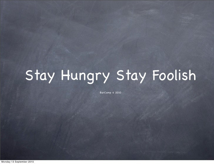 Stay Hungry Stay Foolish                            BarCamp 4 2010     Monday 13 September 2010