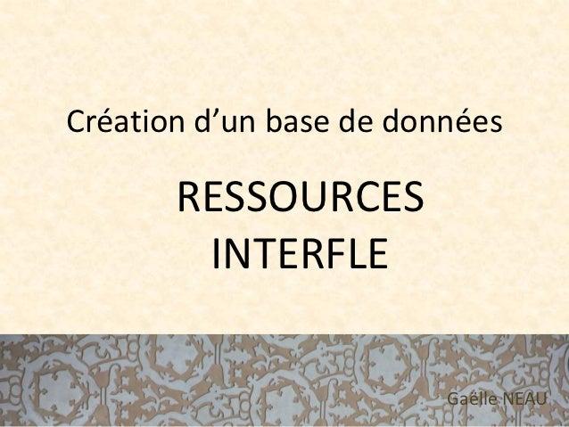 Création d'un base de données       RESSOURCES        INTERFLE                         Gaëlle NEAU