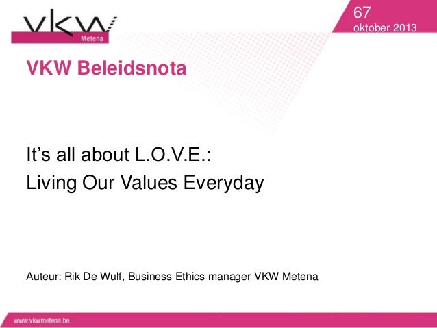 67 oktober 2013  VKW Beleidsnota  It's all about L.O.V.E.: Living Our Values Everyday  Auteur: Rik De Wulf, Business Ethic...