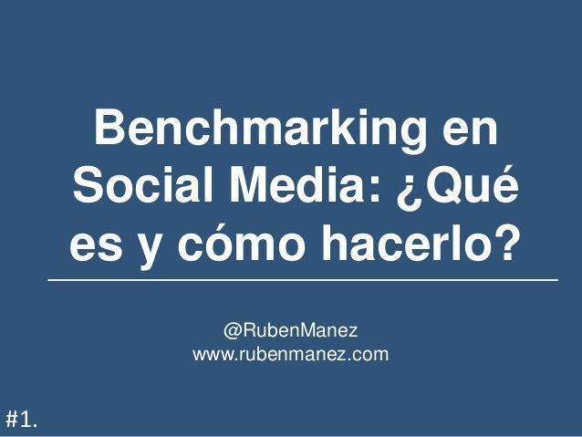 Benchmarking en Social Media: ¿Qué es y cómo hacerlo? @RubenManez www.rubenmanez.com #1.