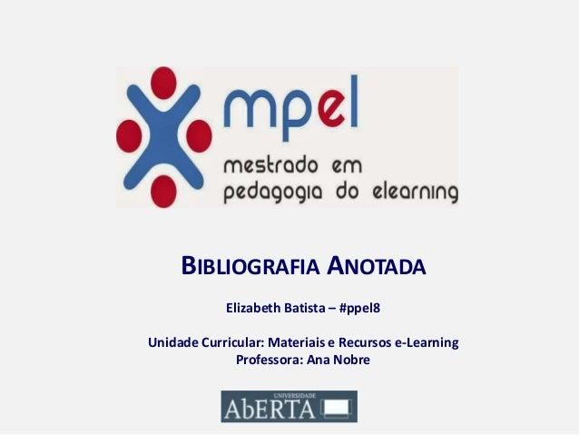BIBLIOGRAFIA ANOTADA Elizabeth Batista – #ppel8 Unidade Curricular: Materiais e Recursos e-Learning Professora: Ana Nobre