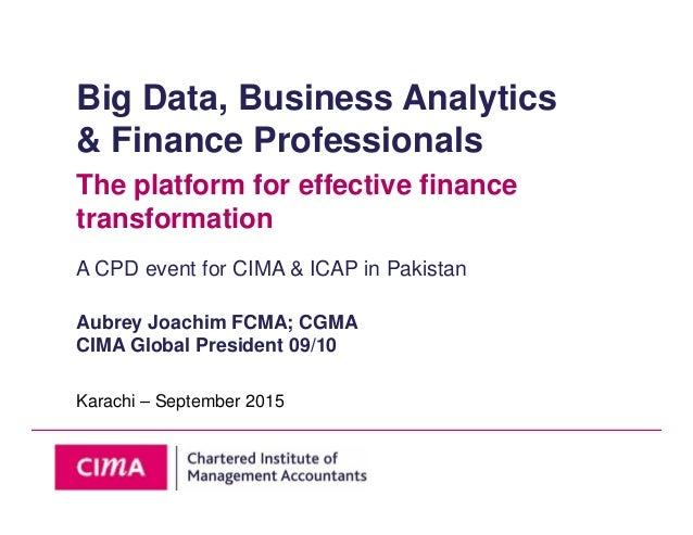 Big Data, Business Analytics & Finance Professionals The platform for effective finance transformation A CPD event for CIM...