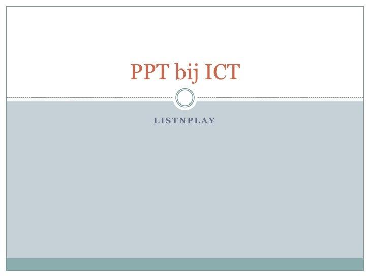 PPT bij ICT  LISTNPLAY