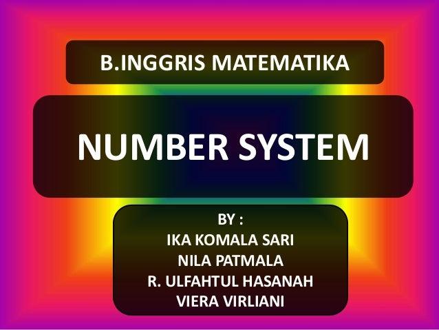 NUMBER SYSTEM BY : IKA KOMALA SARI NILA PATMALA R. ULFAHTUL HASANAH VIERA VIRLIANI B.INGGRIS MATEMATIKA