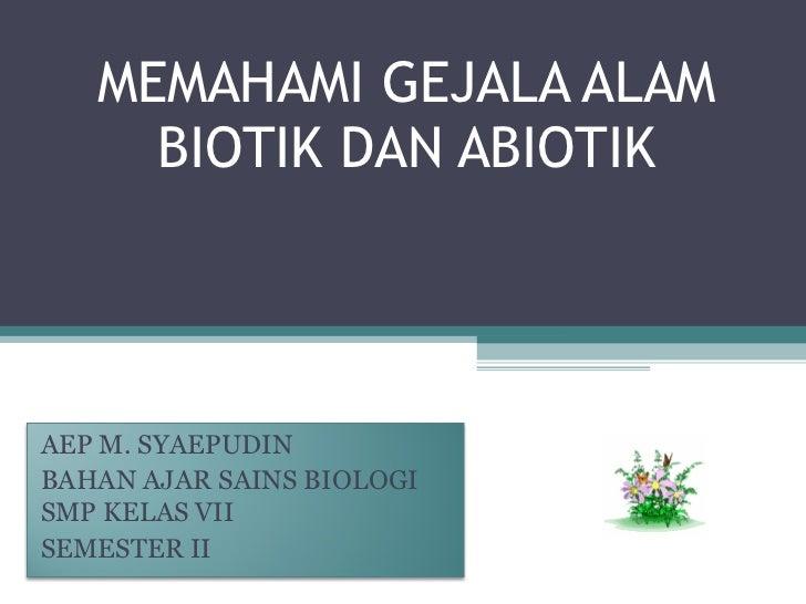 MEMAHAMI GEJALA ALAM BIOTIK DAN ABIOTIK AEP M. SYAEPUDIN BAHAN AJAR SAINS BIOLOGI SMP KELAS VII SEMESTER II