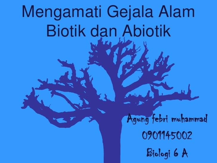 Mengamati Gejala Alam  Biotik dan Abiotik            Agung febri muhammad               0901145002                Biologi ...