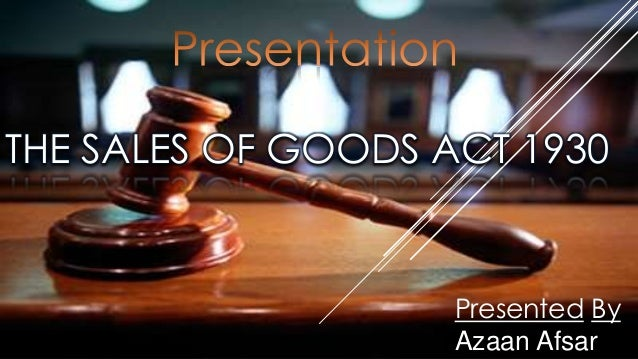 THE SALES OF GOODS ACT 1930                    Presented By                    Azaan Afsar