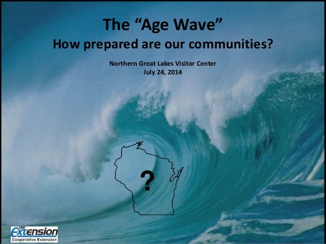 "? The ""Age Wave"" How prepared are our communities? Northern Great Lakes Visitor Center July 24, 2014 ?"