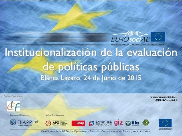 Institucionalización de la evaluación de políticas públicas Blanca Lázaro. 24 de Junio de 2015 Socios Operativos www.euros...