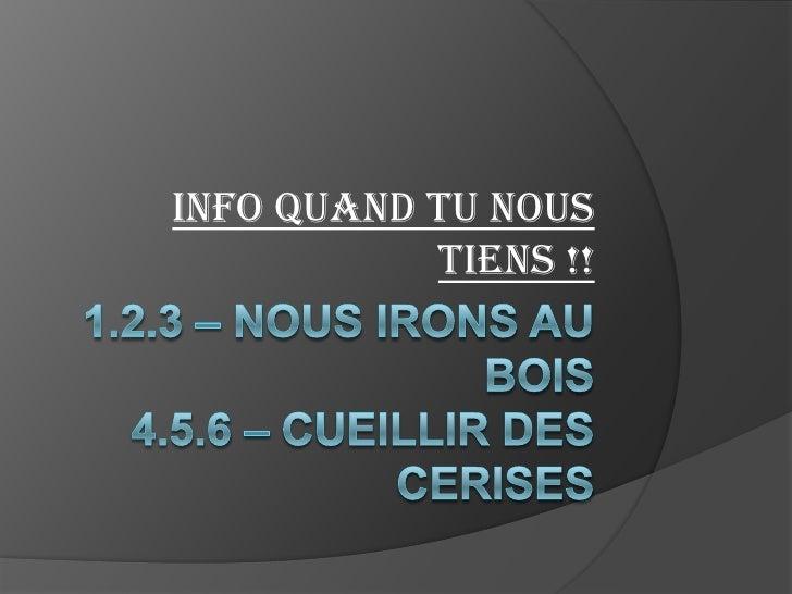 1.2.3 – Nous irons au bois4.5.6 – Cueillir des cerises<br />Info quand tu nous tiens !! <br />