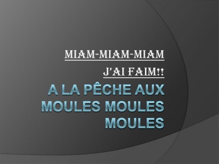 A la pêche aux moules moulesmoules<br />Miam-miam-miam <br />j'ai faim!! <br />