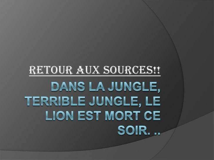 Dans la jungle, terrible jungle, le lion est mort ce soir. ..<br />Retour aux sources!! <br />