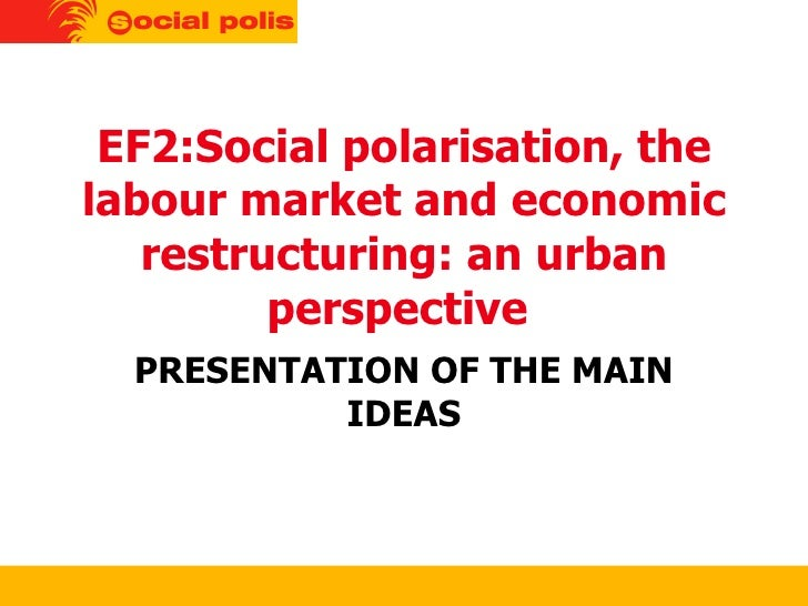 EF2:Social polarisation, the labour market and economic restructuring: an urban perspective  PRESENTATION OF THE MAIN IDEAS
