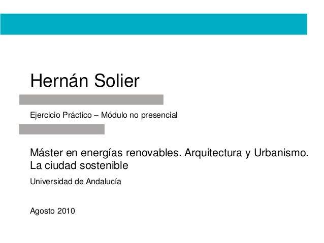 Hernán Solier Ejercicio Práctico – Módulo no presencial Máster en energías renovables. Arquitectura y Urbanismo. La ciudad...