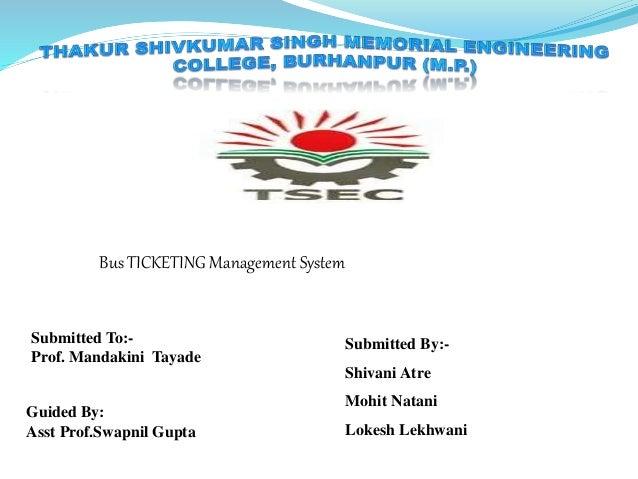 Bus TICKETING Management System Submitted By:- Shivani Atre Mohit Natani Lokesh Lekhwani Submitted To:- Prof. Mandakini Ta...