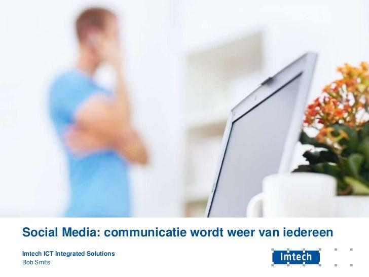 Social Media: communicatie wordt weer van iedereen<br />Imtech ICTIntegratedSolutions<br />Bob Smits <br />