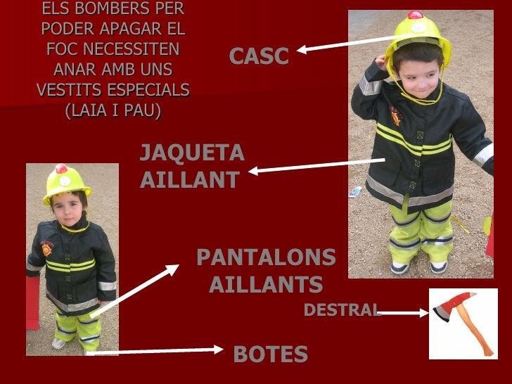 ELS BOMBERS PER PODER APAGAR EL FOC NECESSITEN ANAR AMB UNS VESTITS ESPECIALS (LAIA I PAU) CASC JAQUETA AILLANT PANTALONS ...