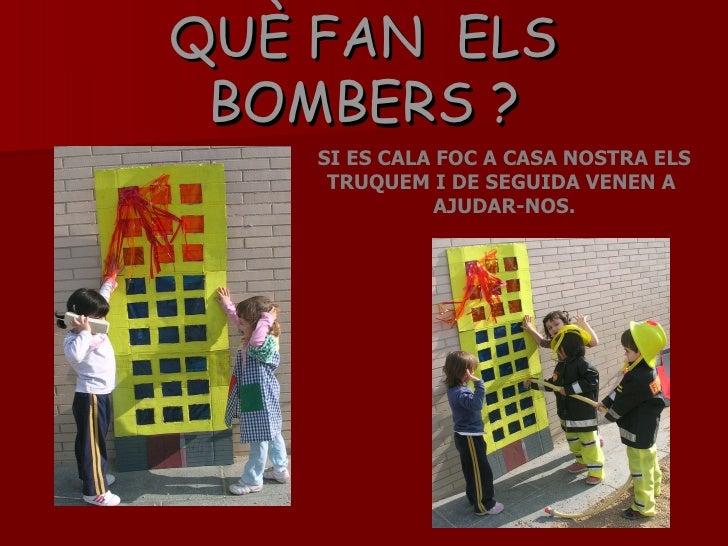 QUÈ FAN  ELS BOMBERS ? SI ES CALA FOC A CASA NOSTRA ELS TRUQUEM I DE SEGUIDA VENEN A  AJUDAR-NOS.