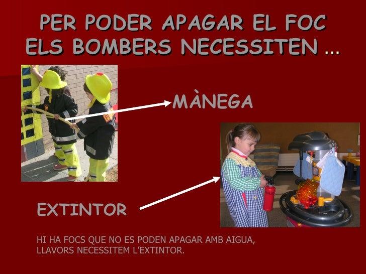 PER PODER APAGAR EL FOC ELS BOMBERS NECESSITEN  … MÀNEGA EXTINTOR HI HA FOCS QUE NO ES PODEN APAGAR AMB AIGUA, LLAVORS NEC...