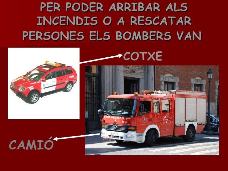 PER PODER ARRIBAR ALS INCENDIS O A RESCATAR PERSONES ELS BOMBERS VAN   COTXE  CAMIÓ