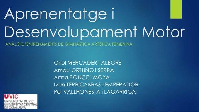 Aprenentatge i Desenvolupament Motor ANÀLISI D'ENTRENAMENTS DE GIMNÀSTICA ARTÍSTICA FEMENINA Oriol MERCADER i ALEGRE Arnau...