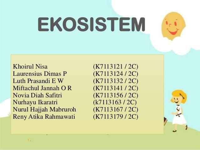 EKOSISTEM Khoirul Nisa (K7113121 / 2C) Laurensius Dimas P (K7113124 / 2C) Luth Prasandi E W (K7113132 / 2C) Miftachul Jann...