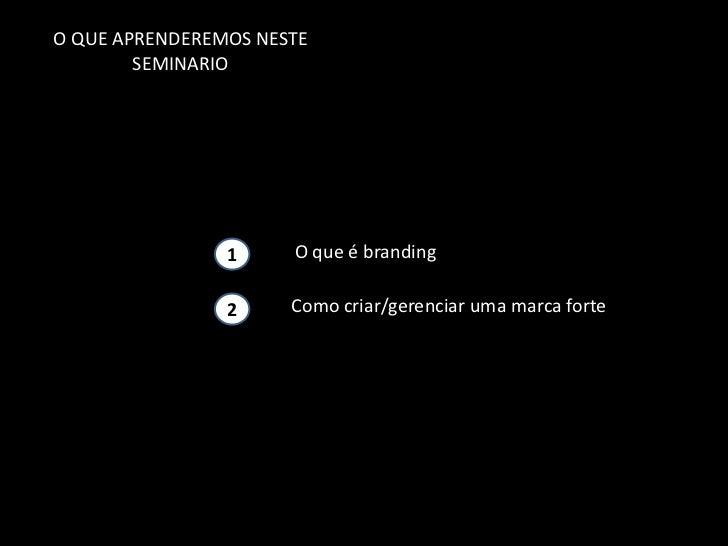 O QUE APRENDEREMOS NESTE        SEMINARIO               11     O que é branding               11     Como criar/gerenciar ...