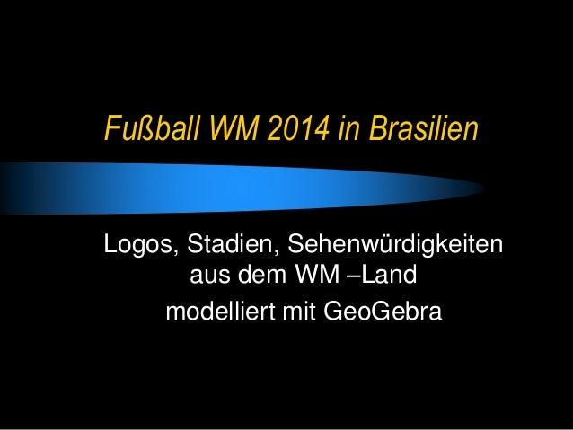 Fußball WM 2014 in Brasilien Logos, Stadien, Sehenwürdigkeiten aus dem WM –Land modelliert mit GeoGebra