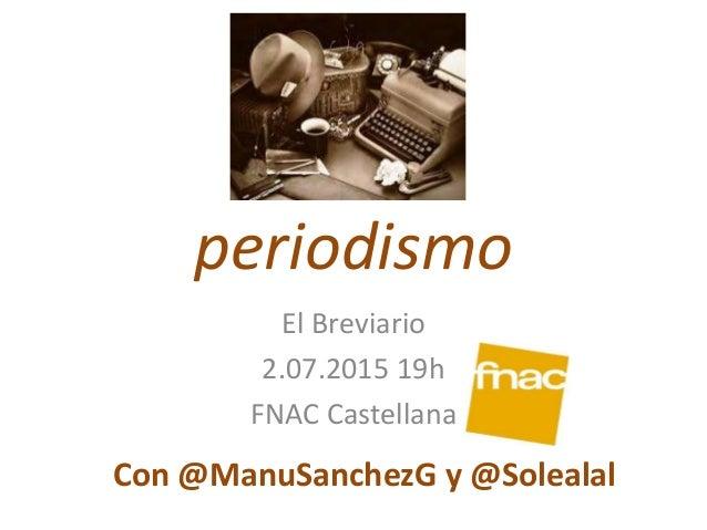 periodismo El Breviario 2.07.2015 19h FNAC Castellana Con @ManuSanchezG y @Solealal