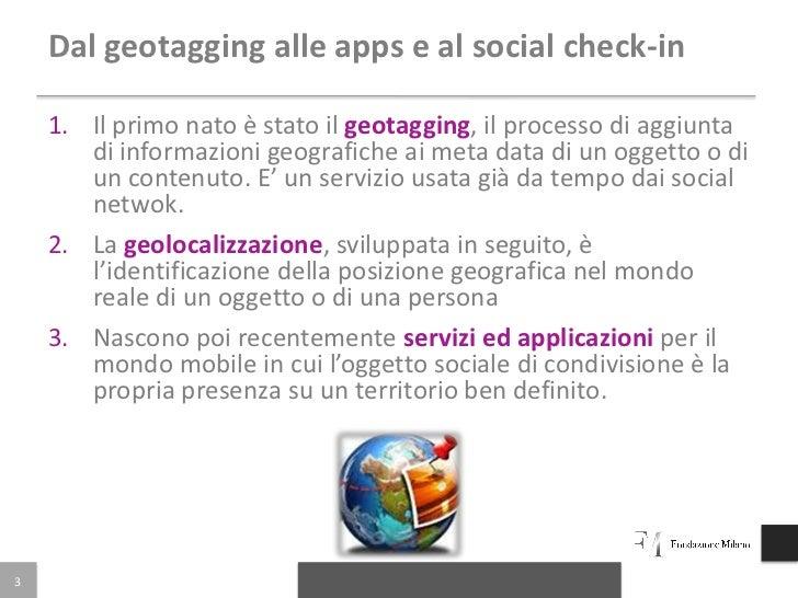 Dal geotagging alle apps e al social check-in    1. Il primo nato è stato il geotagging, il processo di aggiunta       di ...