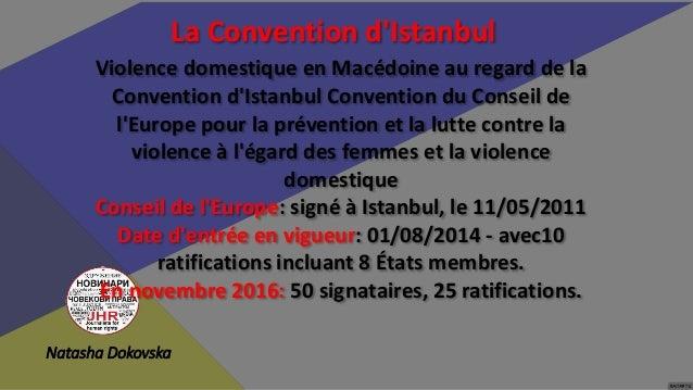 Natasha Dokovska La Convention d'Istanbul En Macédoine, nous avons une convention signée mais NON ratifiée. Raison: le man...