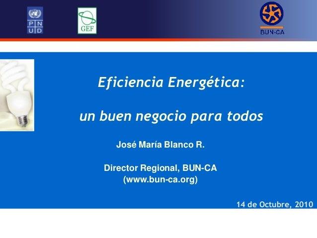Eficiencia Energética: un buen negocio para todos 14 de Octubre, 2010 José María Blanco R. Director Regional, BUN-CA (www....