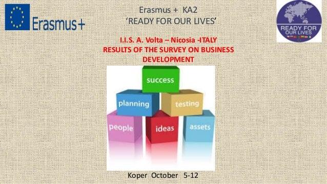 I.I.S. A. Volta – Nicosia -ITALY RESULTS OF THE SURVEY ON BUSINESS DEVELOPMENT Erasmus + KA2 'READY FOR OUR LIVES' Koper O...