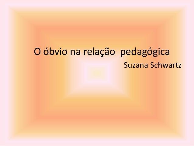 O óbvio na relação pedagógica Suzana Schwartz