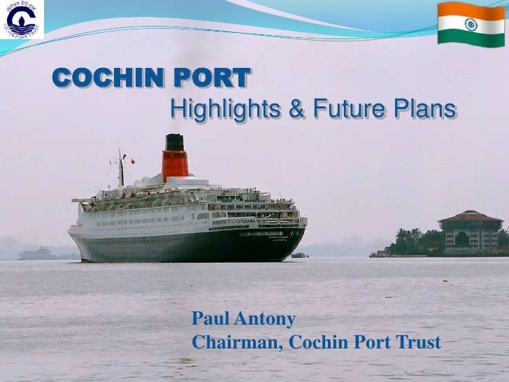 COCHIN PORT       Highlights & Future Plans           Paul Antony           Chairman, Cochin Port Trust