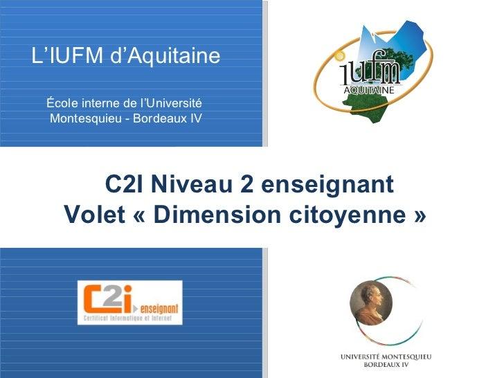 L'IUFM d'Aquitaine École interne de l'Université  Montesquieu - Bordeaux IV C2I Niveau 2 enseignant   Volet «Dimension ci...