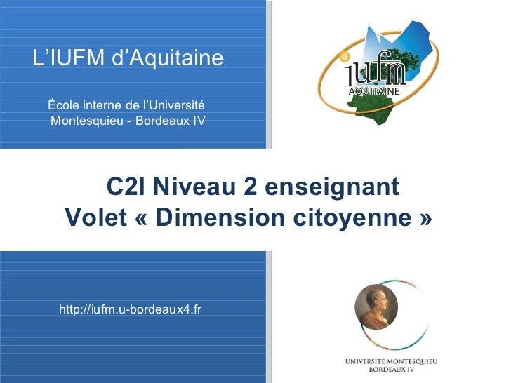 L'IUFM d'Aquitaine École interne de l'Université  Montesquieu - Bordeaux IV http://iufm.u-bordeaux4.fr C2I Niveau 2 enseig...