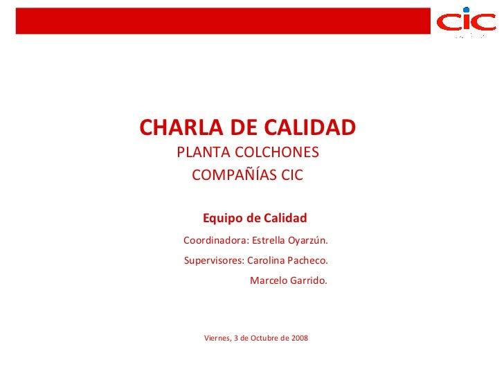 CHARLA DE CALIDAD  PLANTA COLCHONES    COMPAÑÍAS CIC       Equipo de Calidad   Coordinadora: Estrella Oyarzún.   Superviso...