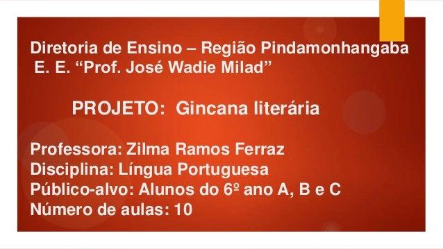 "Diretoria de Ensino – Região Pindamonhangaba E. E. ""Prof. José Wadie Milad""  PROJETO: Gincana literária Professora: Zilma ..."
