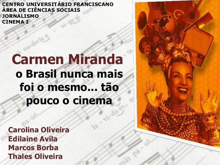 CENTRO UNIVERSITÁRIO FRANCISCANOÁREA DE CIÊNCIAS SOCIAISJORNALISMOCINEMA I  Carmen Miranda   o Brasil nunca mais    foi o ...