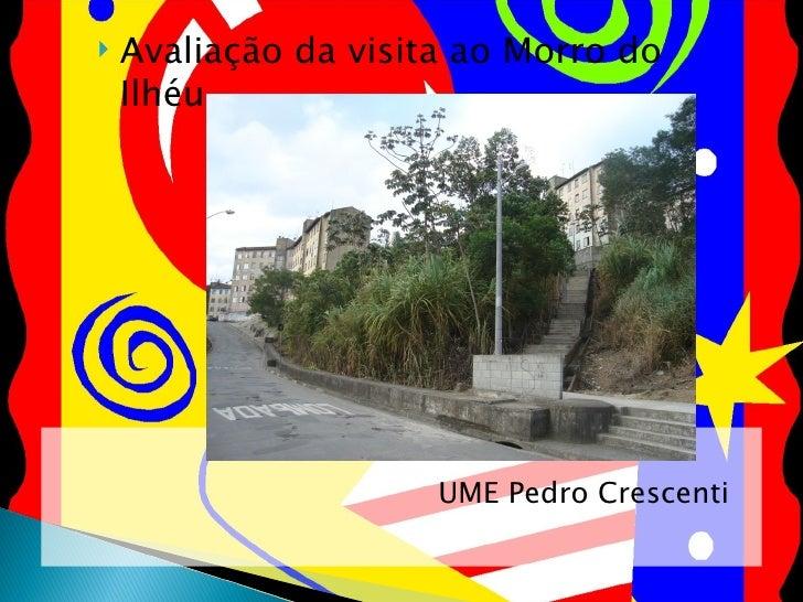<ul><li>UME Pedro Crescenti </li></ul><ul><li>Avaliação da visita ao Morro do Ilhéu </li></ul>