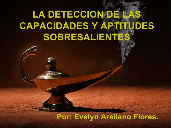 LA DETECCION DE LAS CAPACIDADES Y APTITUDES SOBRESALIENTES Por: Evelyn Arellano Flores.
