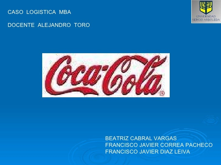 CASO  LOGISTICA  MBA  DOCENTE  ALEJANDRO  TORO BEATRIZ CABRAL VARGAS FRANCISCO JAVIER CORREA PACHECO FRANCISCO JAVIER DIAZ...